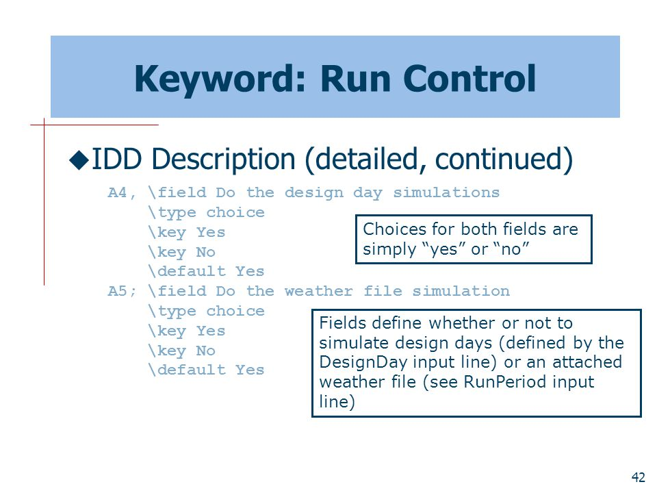 42 Keyword: Run Control  IDD Description (detailed, continued) A4, \field Do the design day simulations \type choice \key Yes \key No \default Yes A5; \field Do the weather file simulation \type choice \key Yes \key No \default Yes Fields define whether or not to simulate design days (defined by the DesignDay input line) or an attached weather file (see RunPeriod input line) Choices for both fields are simply yes or no