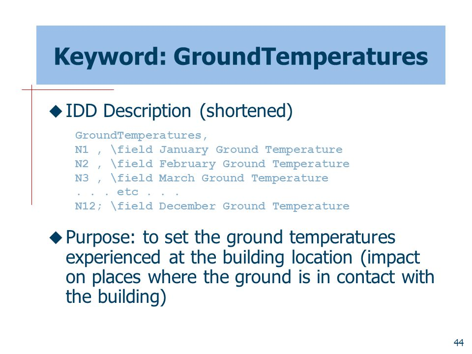44 Keyword: GroundTemperatures  IDD Description (shortened)  Purpose: to set the ground temperatures experienced at the building location (impact on places where the ground is in contact with the building) GroundTemperatures, N1, \field January Ground Temperature N2, \field February Ground Temperature N3, \field March Ground Temperature...