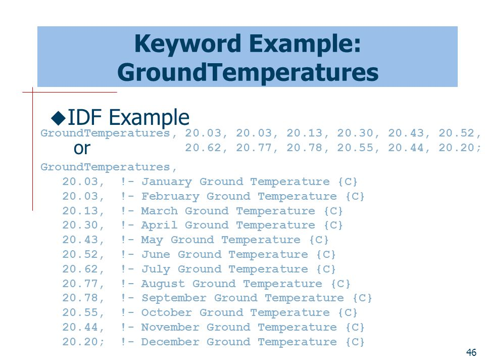 46 Keyword Example: GroundTemperatures GroundTemperatures, 20.03, !- January Ground Temperature {C} 20.03, !- February Ground Temperature {C} 20.13, !- March Ground Temperature {C} 20.30, !- April Ground Temperature {C} 20.43, !- May Ground Temperature {C} 20.52, !- June Ground Temperature {C} 20.62, !- July Ground Temperature {C} 20.77, !- August Ground Temperature {C} 20.78, !- September Ground Temperature {C} 20.55, !- October Ground Temperature {C} 20.44, !- November Ground Temperature {C} 20.20; !- December Ground Temperature {C}  IDF Example or GroundTemperatures, 20.03, 20.03, 20.13, 20.30, 20.43, 20.52, 20.62, 20.77, 20.78, 20.55, 20.44, 20.20;