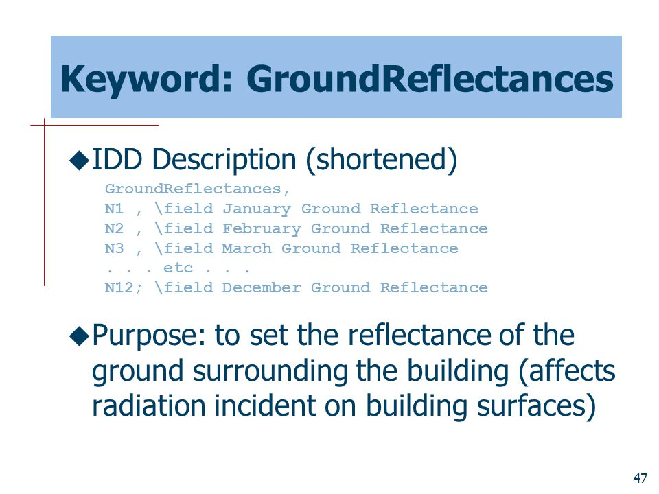 47 Keyword: GroundReflectances  IDD Description (shortened)  Purpose: to set the reflectance of the ground surrounding the building (affects radiation incident on building surfaces) GroundReflectances, N1, \field January Ground Reflectance N2, \field February Ground Reflectance N3, \field March Ground Reflectance...