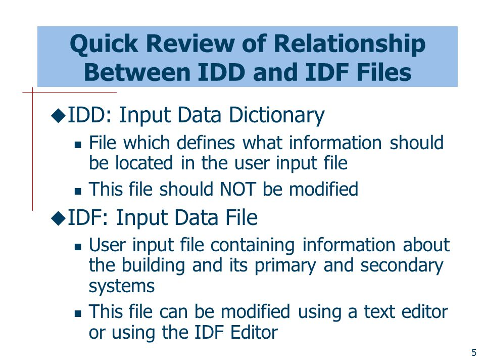 5 Quick Review of Relationship Between IDD and IDF Files  IDD: Input Data Dictionary File which defines what information should be located in the user input file This file should NOT be modified  IDF: Input Data File User input file containing information about the building and its primary and secondary systems This file can be modified using a text editor or using the IDF Editor