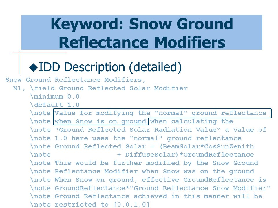 51 Keyword: Snow Ground Reflectance Modifiers  IDD Description (detailed) Snow Ground Reflectance Modifiers, N1, \field Ground Reflected Solar Modifier \minimum 0.0 \default 1.0 \note Value for modifying the normal ground reflectance \note when Snow is on ground when calculating the \note Ground Reflected Solar Radiation Value a value of \note 1.0 here uses the normal ground reflectance \note Ground Reflected Solar = (BeamSolar*CosSunZenith \note + DiffuseSolar)*GroundReflectance \note This would be further modified by the Snow Ground \note Reflectance Modifier when Snow was on the ground \note When Snow on ground, effective GroundReflectance is \note GroundReflectance* Ground Reflectance Snow Modifier \note Ground Reflectance achieved in this manner will be \note restricted to [0.0,1.0]