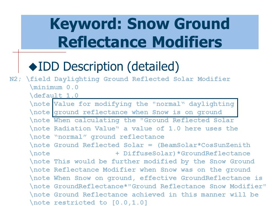 52 Keyword: Snow Ground Reflectance Modifiers  IDD Description (detailed) N2; \field Daylighting Ground Reflected Solar Modifier \minimum 0.0 \default 1.0 \note Value for modifying the normal daylighting \note ground reflectance when Snow is on ground \note When calculating the Ground Reflected Solar \note Radiation Value a value of 1.0 here uses the \note normal ground reflectance \note Ground Reflected Solar = (BeamSolar*CosSunZenith \note + DiffuseSolar)*GroundReflectance \note This would be further modified by the Snow Ground \note Reflectance Modifier when Snow was on the ground \note When Snow on ground, effective GroundReflectance is \note GroundReflectance* Ground Reflectance Snow Modifier \note Ground Reflectance achieved in this manner will be \note restricted to [0.0,1.0]