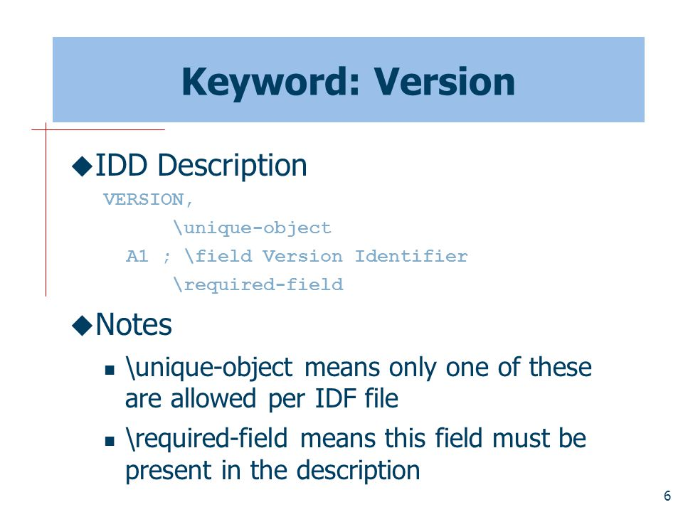 6 Keyword: Version  IDD Description VERSION, \unique-object A1 ; \field Version Identifier \required-field  Notes \unique-object means only one of these are allowed per IDF file \required-field means this field must be present in the description