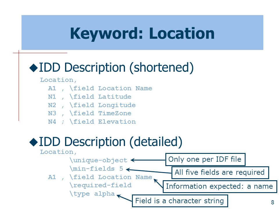 8 Keyword: Location  IDD Description (shortened)  IDD Description (detailed) Location, A1, \field Location Name N1, \field Latitude N2, \field Longitude N3, \field TimeZone N4 ; \field Elevation Location, \unique-object \min-fields 5 A1, \field Location Name \required-field \type alpha Only one per IDF file All five fields are required Information expected: a name Field is a character string