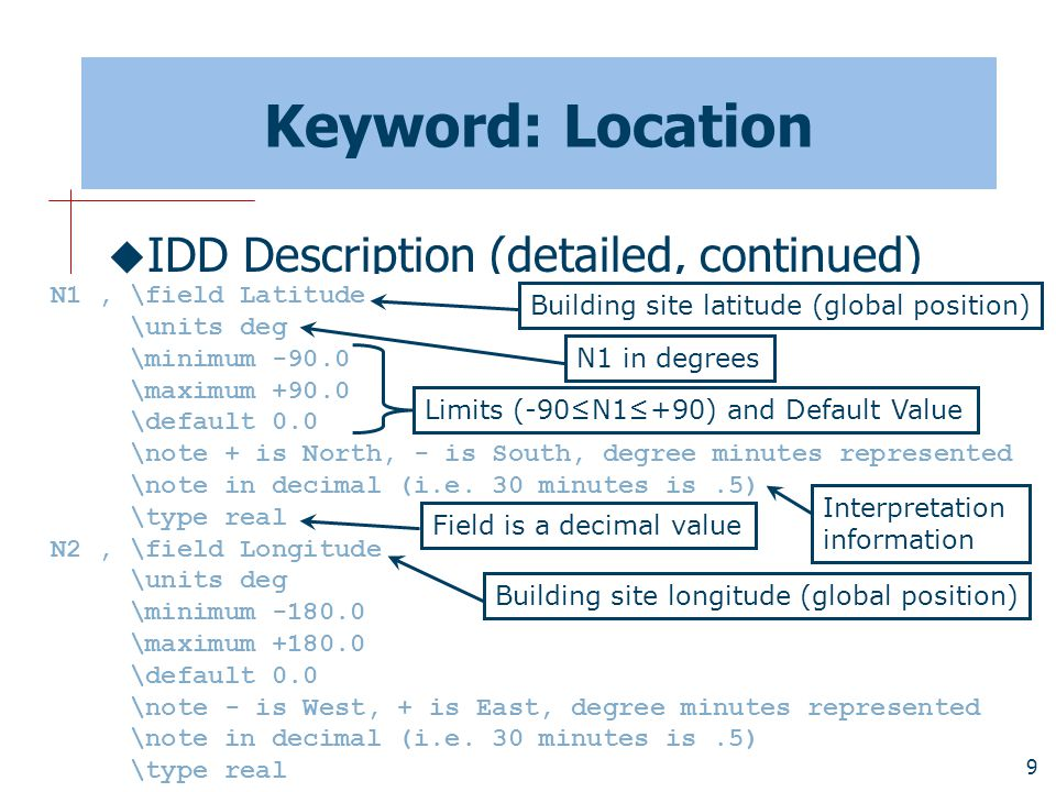 9 Keyword: Location  IDD Description (detailed, continued) N1, \field Latitude \units deg \minimum -90.0 \maximum +90.0 \default 0.0 \note + is North, - is South, degree minutes represented \note in decimal (i.e.