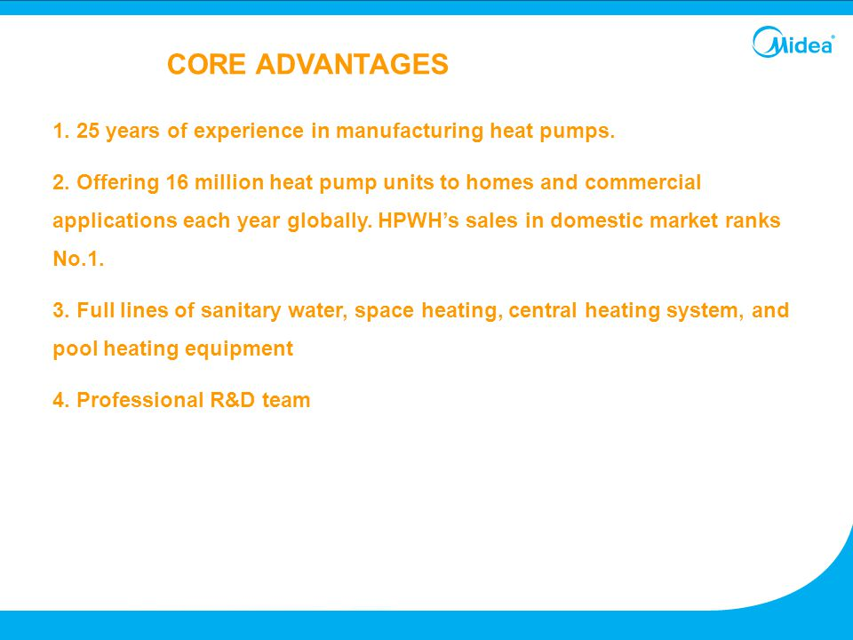 1. 25 years of experience in manufacturing heat pumps. 2. Offering 16 million heat pump units to homes and commercial applications each year globally.