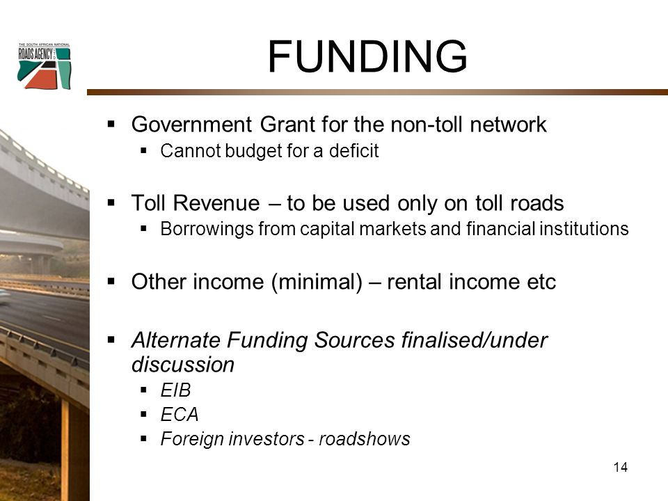 FUNDING  Government Grant for the non-toll network  Cannot budget for a deficit  Toll Revenue – to be used only on toll roads  Borrowings from capital markets and financial institutions  Other income (minimal) – rental income etc  Alternate Funding Sources finalised/under discussion  EIB  ECA  Foreign investors - roadshows 14