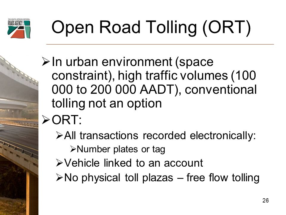 Open Road Tolling (ORT)  In urban environment (space constraint), high traffic volumes ( to AADT), conventional tolling not an option  ORT:  All transactions recorded electronically:  Number plates or tag  Vehicle linked to an account  No physical toll plazas – free flow tolling 26