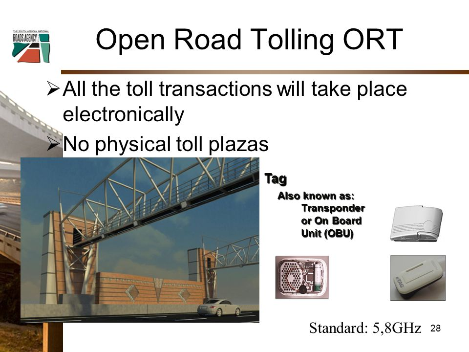 Open Road Tolling ORT  All the toll transactions will take place electronically  No physical toll plazasTag Also known as: Transponder or On Board Unit (OBU) Illustrative Standard: 5,8GHz 28