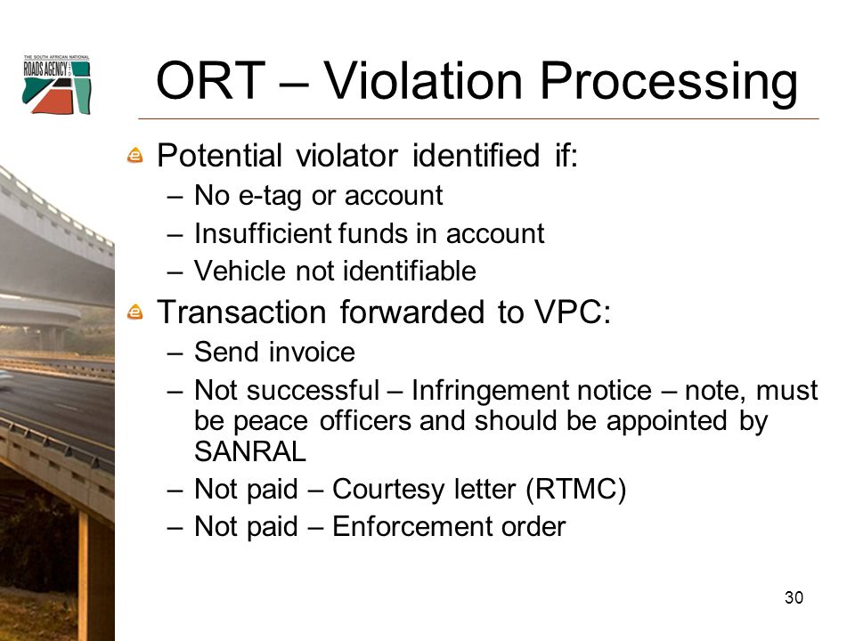 ORT – Violation Processing Potential violator identified if: –No e-tag or account –Insufficient funds in account –Vehicle not identifiable Transaction forwarded to VPC: –Send invoice –Not successful – Infringement notice – note, must be peace officers and should be appointed by SANRAL –Not paid – Courtesy letter (RTMC) –Not paid – Enforcement order 30