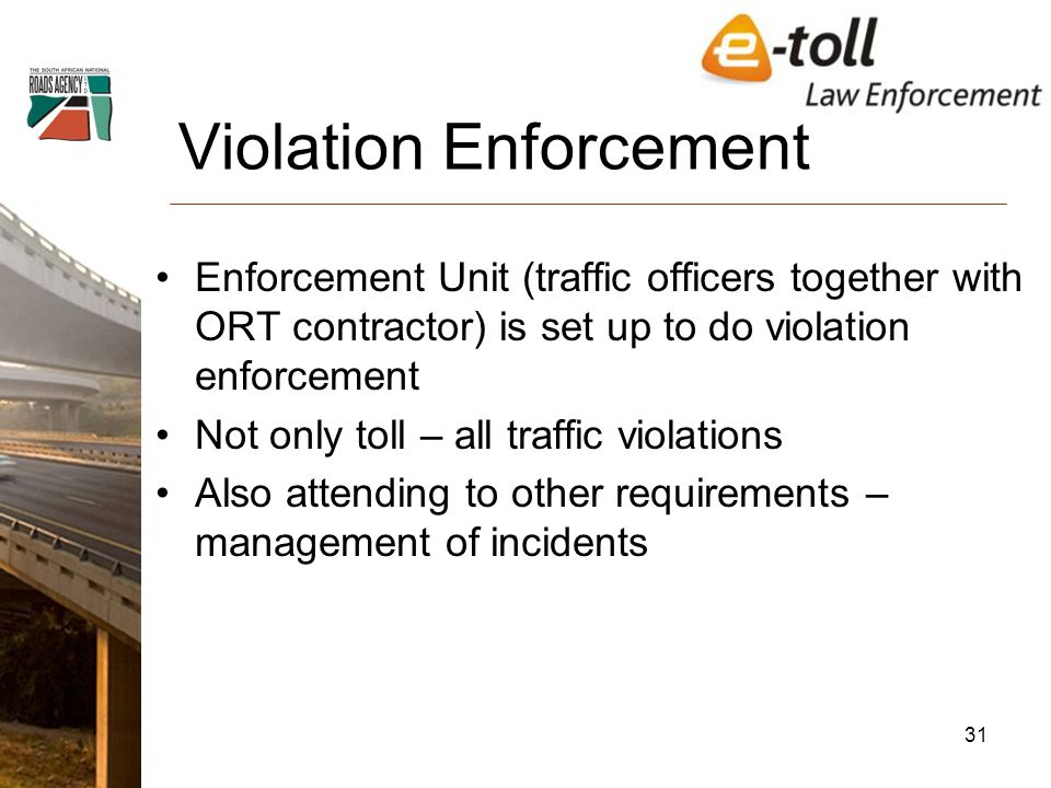Violation Enforcement Enforcement Unit (traffic officers together with ORT contractor) is set up to do violation enforcement Not only toll – all traffic violations Also attending to other requirements – management of incidents 31