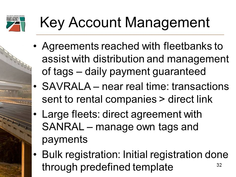Key Account Management Agreements reached with fleetbanks to assist with distribution and management of tags – daily payment guaranteed SAVRALA – near real time: transactions sent to rental companies > direct link Large fleets: direct agreement with SANRAL – manage own tags and payments Bulk registration: Initial registration done through predefined template 32