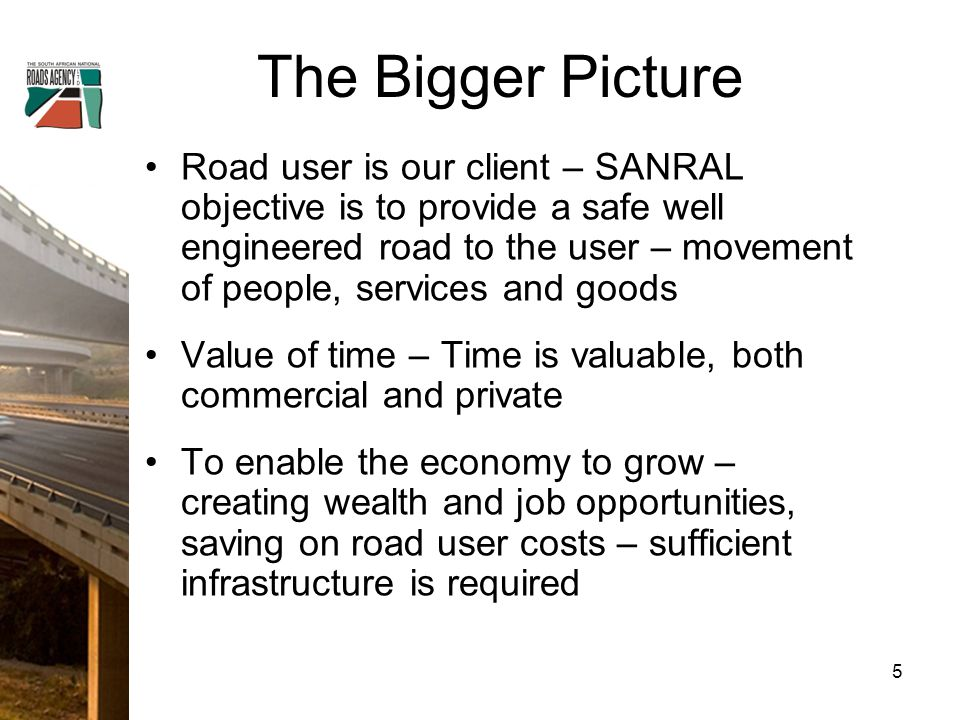 The Bigger Picture Road user is our client – SANRAL objective is to provide a safe well engineered road to the user – movement of people, services and goods Value of time – Time is valuable, both commercial and private To enable the economy to grow – creating wealth and job opportunities, saving on road user costs – sufficient infrastructure is required 5