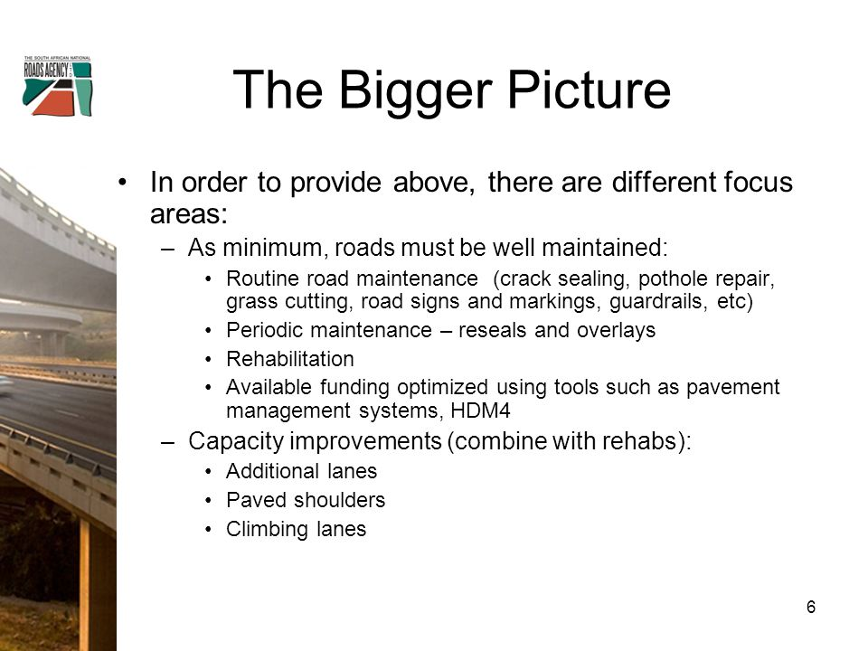 The Bigger Picture In order to provide above, there are different focus areas: –As minimum, roads must be well maintained: Routine road maintenance (crack sealing, pothole repair, grass cutting, road signs and markings, guardrails, etc) Periodic maintenance – reseals and overlays Rehabilitation Available funding optimized using tools such as pavement management systems, HDM4 –Capacity improvements (combine with rehabs): Additional lanes Paved shoulders Climbing lanes 6