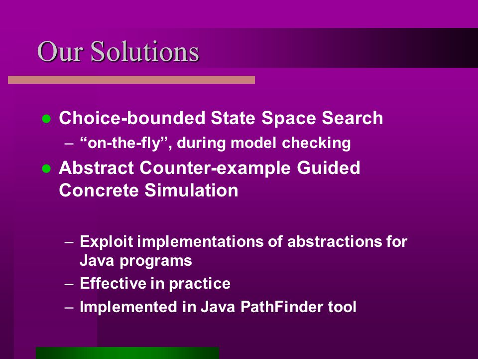 Our Solutions Choice-bounded State Space Search – on-the-fly , during model checking Abstract Counter-example Guided Concrete Simulation –Exploit implementations of abstractions for Java programs –Effective in practice –Implemented in Java PathFinder tool
