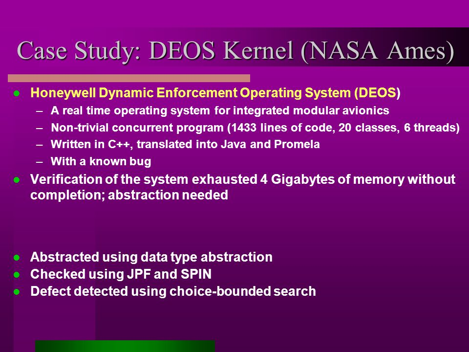 Case Study: DEOS Kernel (NASA Ames) Honeywell Dynamic Enforcement Operating System (DEOS) –A real time operating system for integrated modular avionics –Non-trivial concurrent program (1433 lines of code, 20 classes, 6 threads) –Written in C++, translated into Java and Promela –With a known bug Verification of the system exhausted 4 Gigabytes of memory without completion; abstraction needed Abstracted using data type abstraction Checked using JPF and SPIN Defect detected using choice-bounded search
