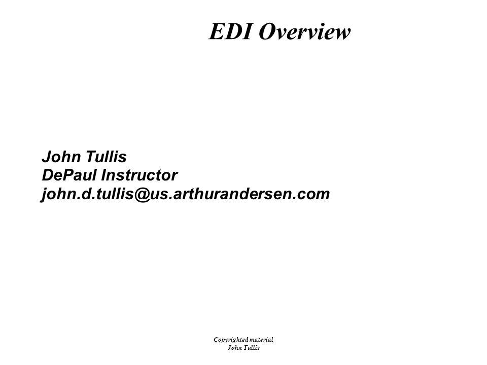 Copyrighted material John Tullis 01/29 /00 EDI Overview John Tullis DePaul Instructor john.d.tullis@us.arthurandersen.com