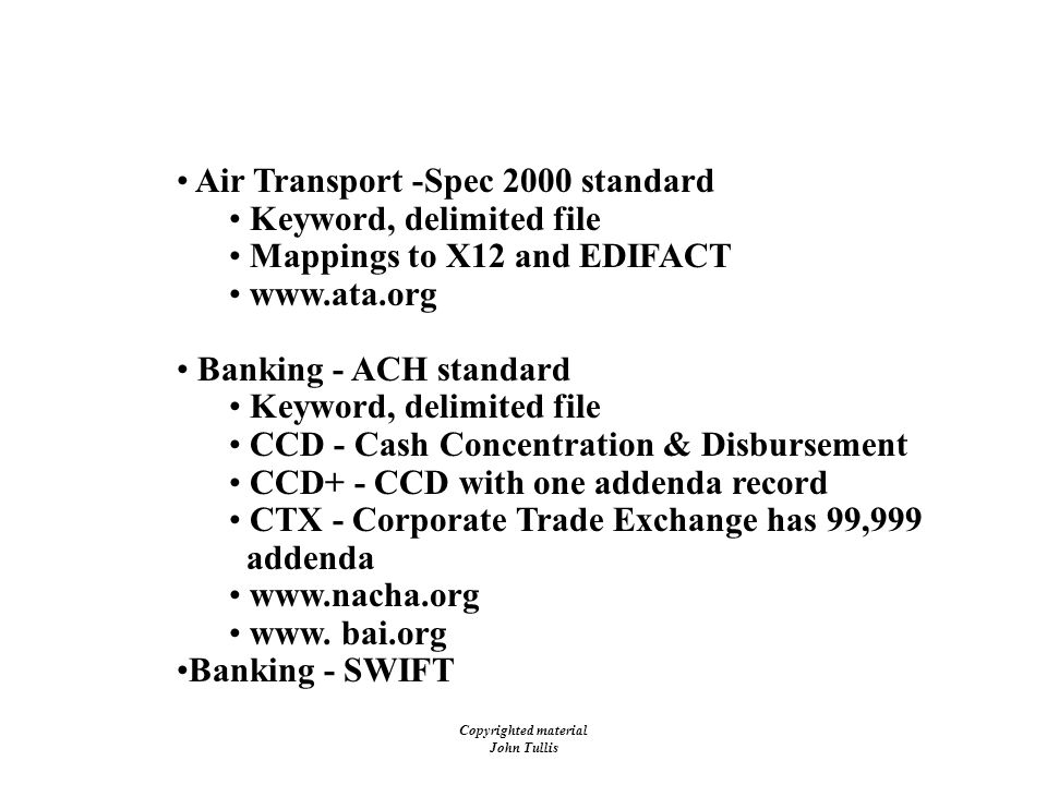 Copyrighted material John Tullis Proprietary Standards Air Transport -Spec 2000 standard Keyword, delimited file Mappings to X12 and EDIFACT www.ata.org Banking - ACH standard Keyword, delimited file CCD - Cash Concentration & Disbursement CCD+ - CCD with one addenda record CTX - Corporate Trade Exchange has 99,999 addenda www.nacha.org www.