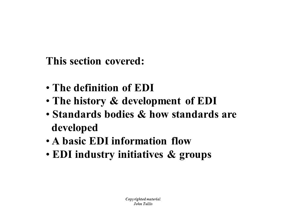 Copyrighted material John Tullis Electronic Data Interchange (EDI) This section covered: The definition of EDI The history & development of EDI Standards bodies & how standards are developed A basic EDI information flow EDI industry initiatives & groups
