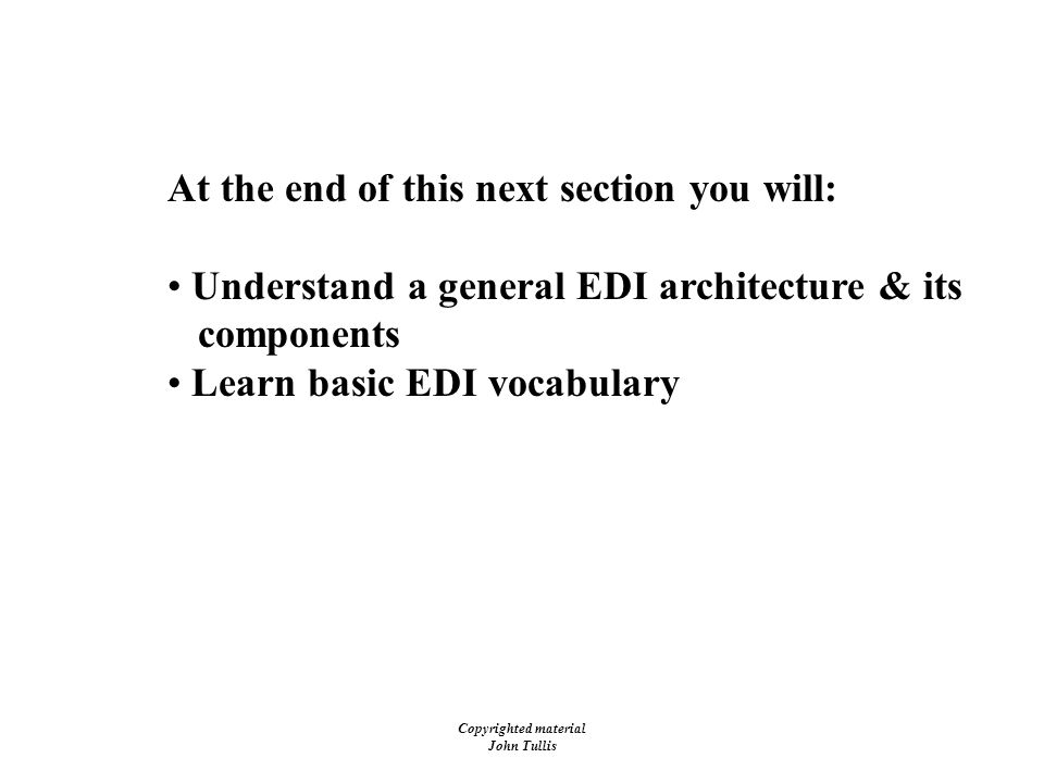 Copyrighted material John Tullis Electronic Data Interchange (EDI) At the end of this next section you will: Understand a general EDI architecture & its components Learn basic EDI vocabulary