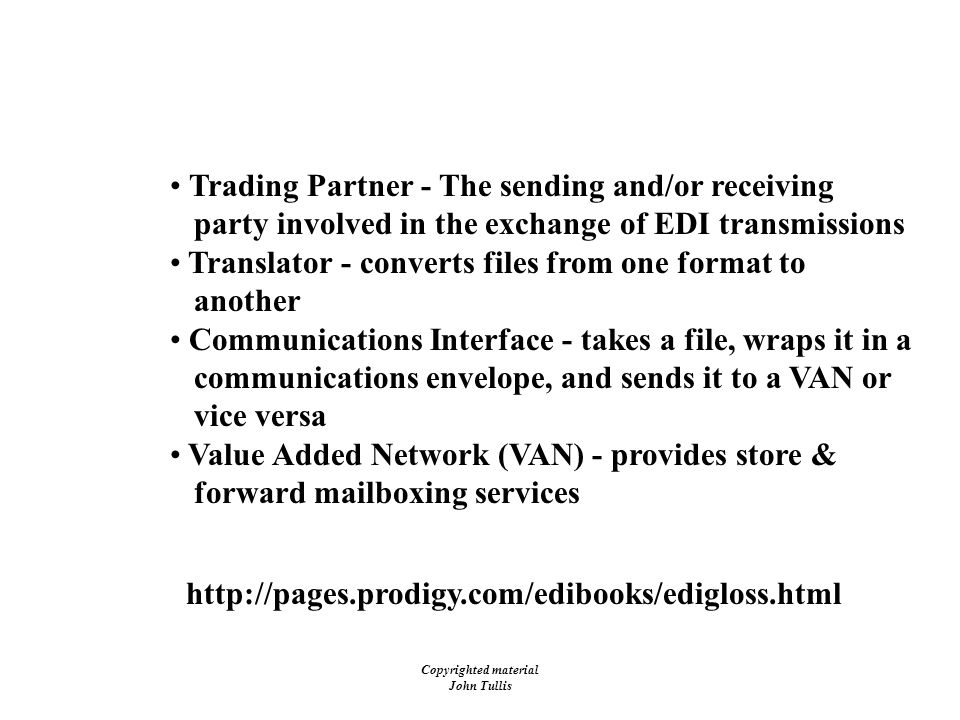 Copyrighted material John Tullis EDI - Terms Trading Partner - The sending and/or receiving party involved in the exchange of EDI transmissions Translator - converts files from one format to another Communications Interface - takes a file, wraps it in a communications envelope, and sends it to a VAN or vice versa Value Added Network (VAN) - provides store & forward mailboxing services http://pages.prodigy.com/edibooks/edigloss.html