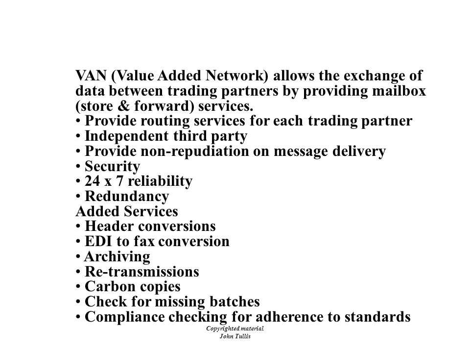 Copyrighted material John Tullis EDI - Value Added Networks (VANs) VAN (Value Added Network) allows the exchange of data between trading partners by providing mailbox (store & forward) services.