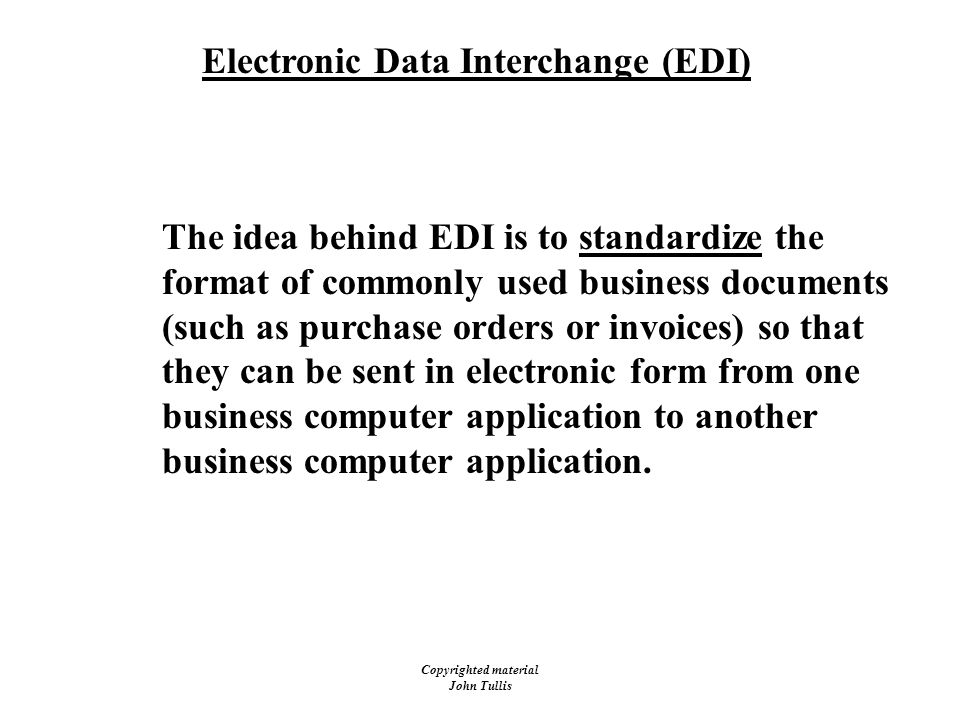 Copyrighted material John Tullis Electronic Data Interchange (EDI) The idea behind EDI is to standardize the format of commonly used business documents (such as purchase orders or invoices) so that they can be sent in electronic form from one business computer application to another business computer application.