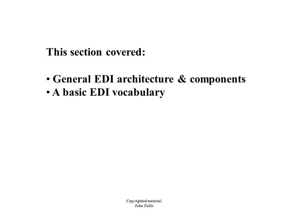 Copyrighted material John Tullis Electronic Data Interchange (EDI) This section covered: General EDI architecture & components A basic EDI vocabulary