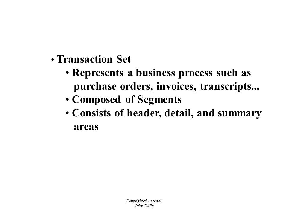 Copyrighted material John Tullis EDI - Transaction Sets Transaction Set Represents a business process such as purchase orders, invoices, transcripts...