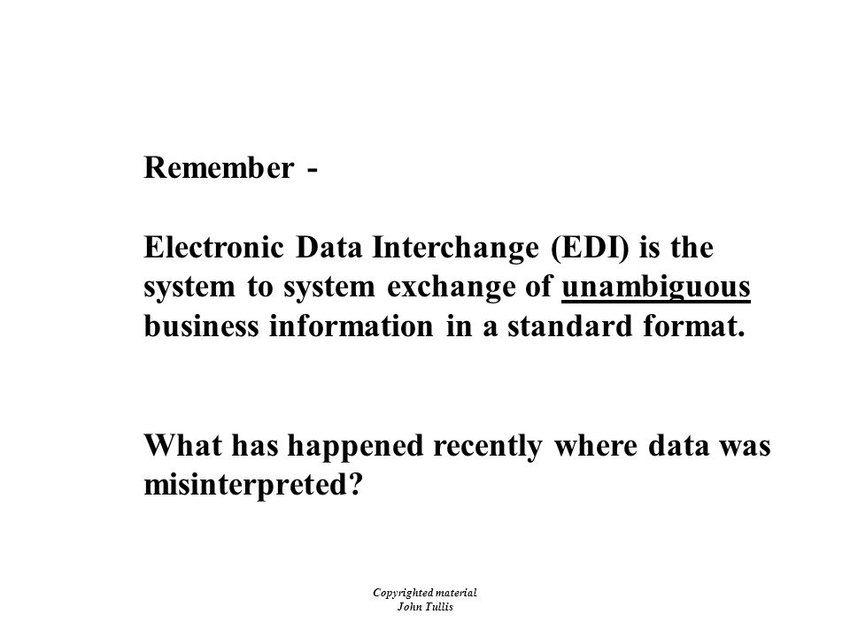 Copyrighted material John Tullis Remember - Electronic Data Interchange (EDI) is the system to system exchange of unambiguous business information in a standard format.