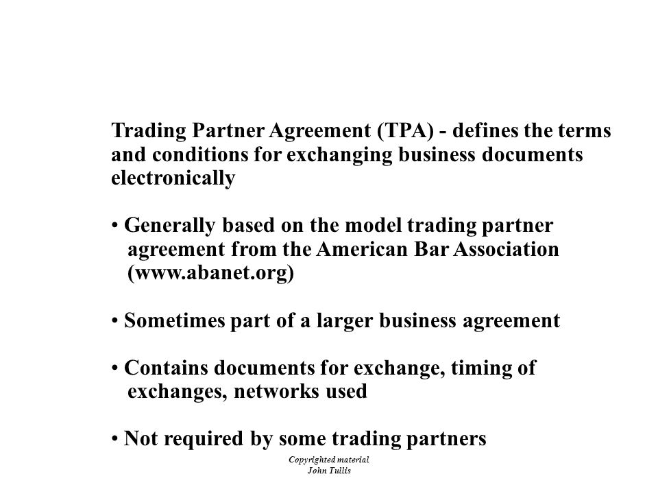Copyrighted material John Tullis EDI - Legal Issues Trading Partner Agreement (TPA) - defines the terms and conditions for exchanging business documents electronically Generally based on the model trading partner agreement from the American Bar Association (www.abanet.org) Sometimes part of a larger business agreement Contains documents for exchange, timing of exchanges, networks used Not required by some trading partners