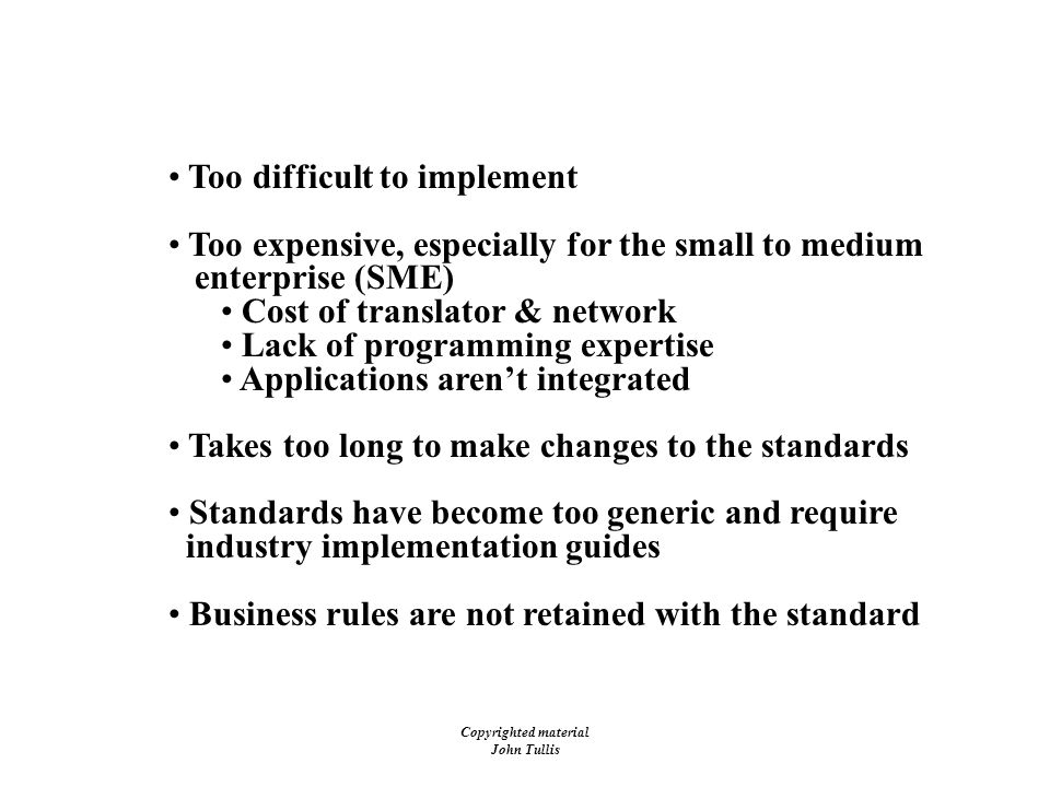 Copyrighted material John Tullis Barriers to EDI Implementations Too difficult to implement Too expensive, especially for the small to medium enterprise (SME) Cost of translator & network Lack of programming expertise Applications aren't integrated Takes too long to make changes to the standards Standards have become too generic and require industry implementation guides Business rules are not retained with the standard