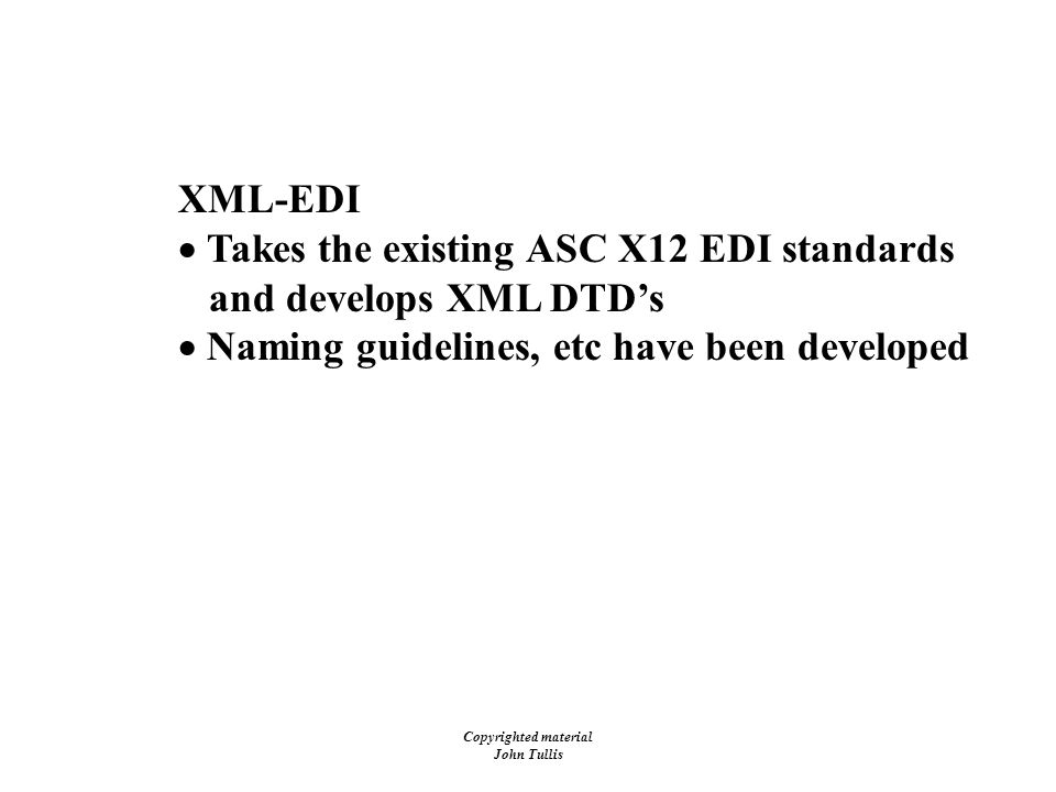 Copyrighted material John Tullis XML-EDI  Takes the existing ASC X12 EDI standards and develops XML DTD's  Naming guidelines, etc have been developed What's Next.
