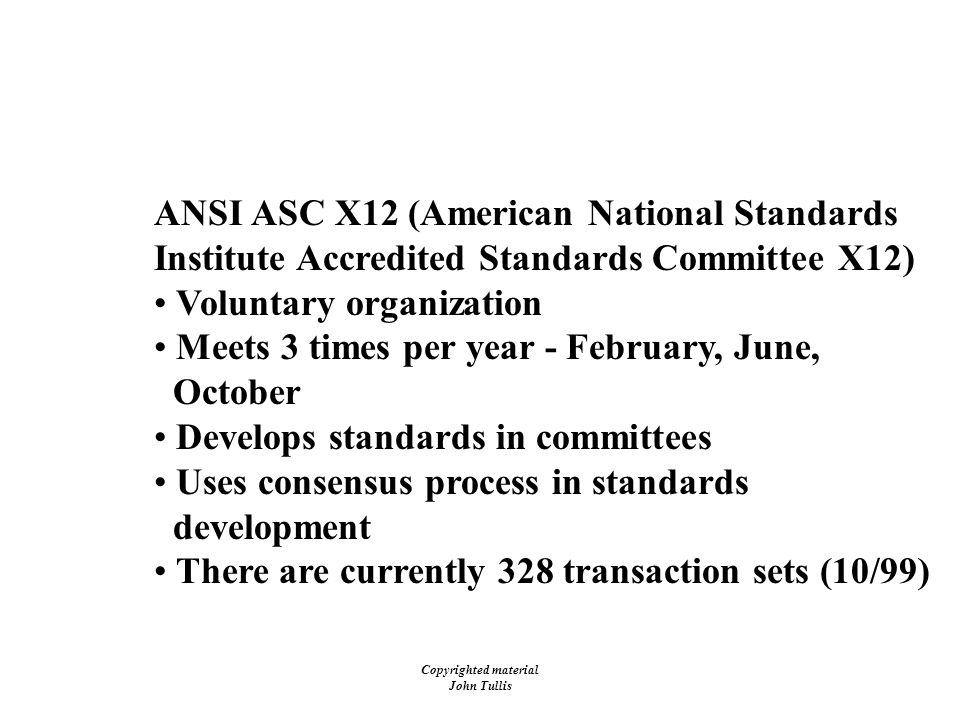 Copyrighted material John Tullis EDI Standards - X12 Development Process ANSI ASC X12 (American National Standards Institute Accredited Standards Committee X12) Voluntary organization Meets 3 times per year - February, June, October Develops standards in committees Uses consensus process in standards development There are currently 328 transaction sets (10/99)