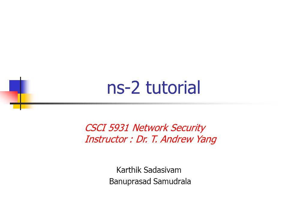 ns-2 tutorial Karthik Sadasivam Banuprasad Samudrala CSCI 5931 Network Security Instructor : Dr.