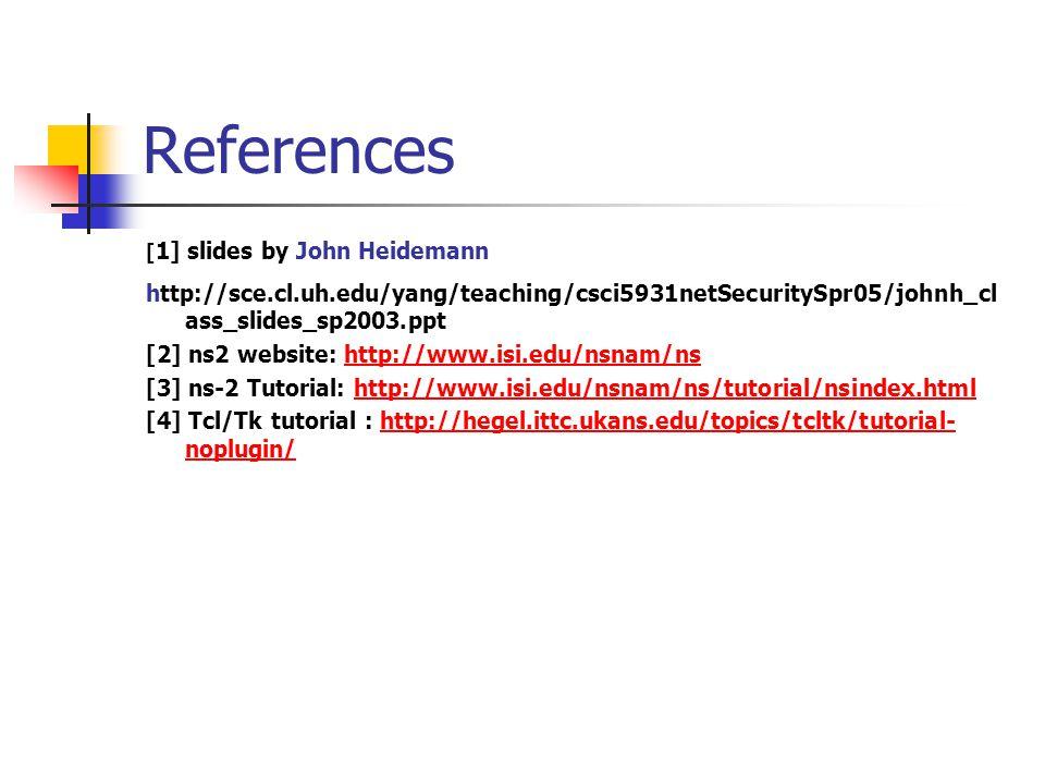 References [ 1] slides by John Heidemann http://sce.cl.uh.edu/yang/teaching/csci5931netSecuritySpr05/johnh_cl ass_slides_sp2003.ppt [2] ns2 website: http://www.isi.edu/nsnam/nshttp://www.isi.edu/nsnam/ns [3] ns-2 Tutorial: http://www.isi.edu/nsnam/ns/tutorial/nsindex.htmlhttp://www.isi.edu/nsnam/ns/tutorial/nsindex.html [4] Tcl/Tk tutorial : http://hegel.ittc.ukans.edu/topics/tcltk/tutorial- noplugin/http://hegel.ittc.ukans.edu/topics/tcltk/tutorial- noplugin/