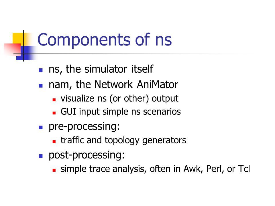 Components of ns ns, the simulator itself nam, the Network AniMator visualize ns (or other) output GUI input simple ns scenarios pre-processing: traffic and topology generators post-processing: simple trace analysis, often in Awk, Perl, or Tcl