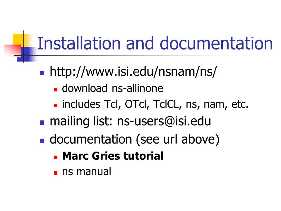 Installation and documentation http://www.isi.edu/nsnam/ns/ download ns-allinone includes Tcl, OTcl, TclCL, ns, nam, etc.