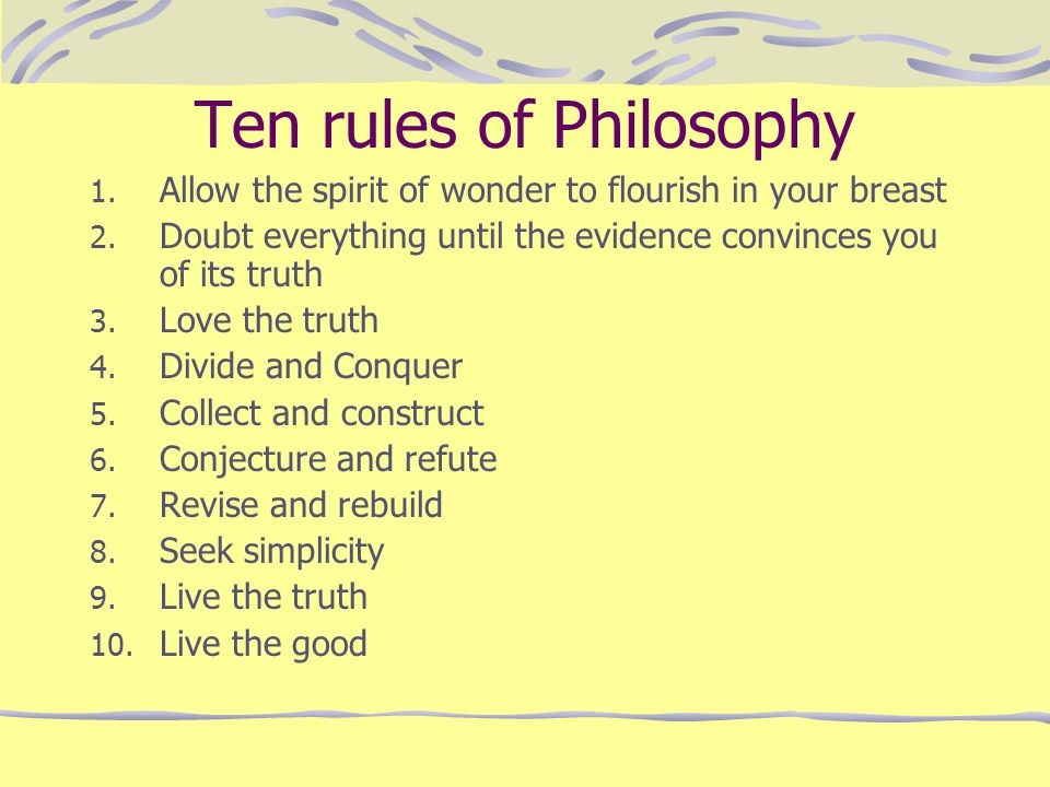 Ten rules of Philosophy 1. Allow the spirit of wonder to flourish in your breast 2. Doubt everything until the evidence convinces you of its truth 3.