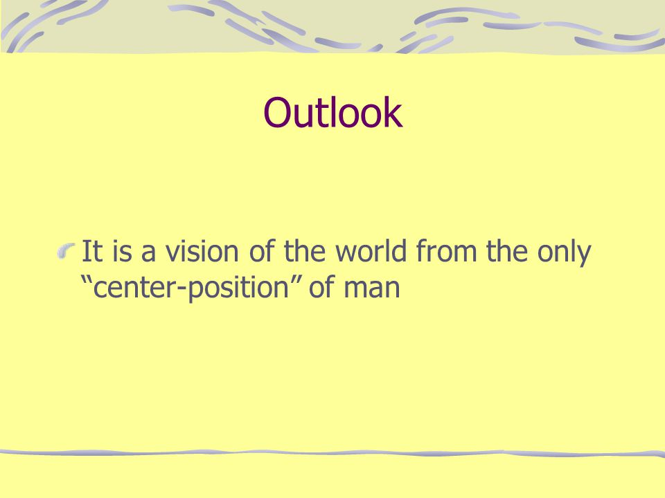 "Outlook It is a vision of the world from the only ""center-position"" of man"