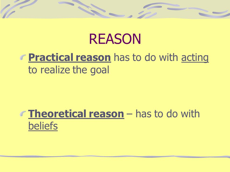 REASON Practical reason has to do with acting to realize the goal Theoretical reason – has to do with beliefs