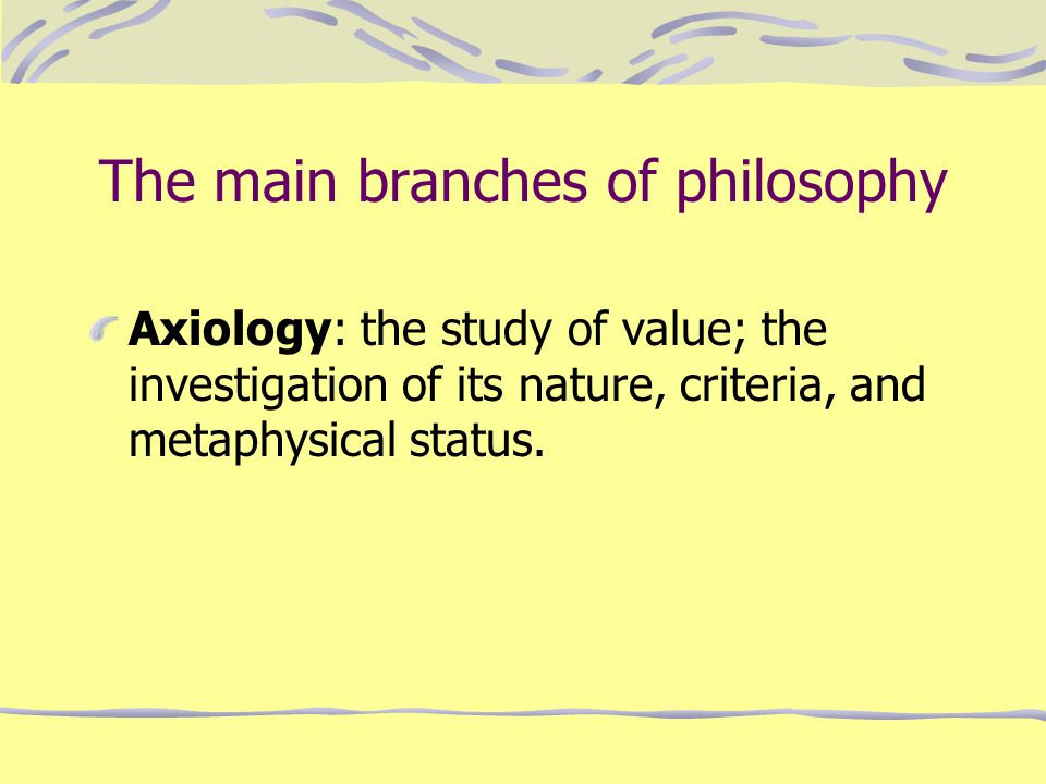 The main branches of philosophy Axiology: the study of value; the investigation of its nature, criteria, and metaphysical status.