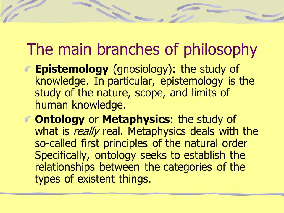 The main branches of philosophy Epistemology (gnosiology): the study of knowledge. In particular, epistemology is the study of the nature, scope, and