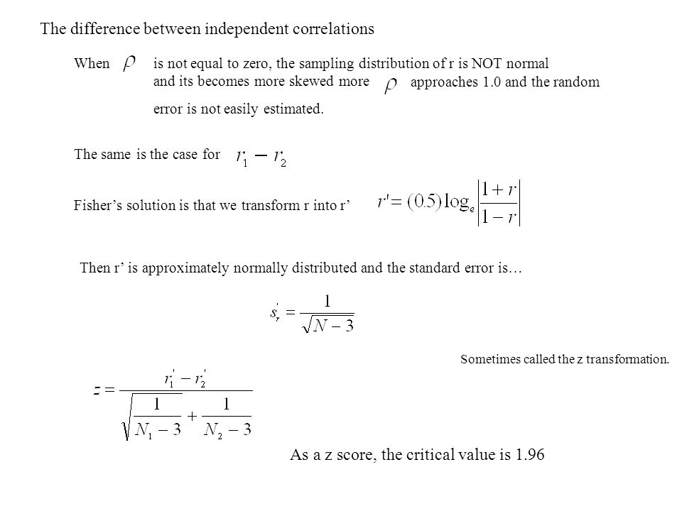 The difference between independent correlations Whenis not equal to zero, the sampling distribution of r is NOT normal and its becomes more skewed more approaches 1.0 and the random error is not easily estimated.
