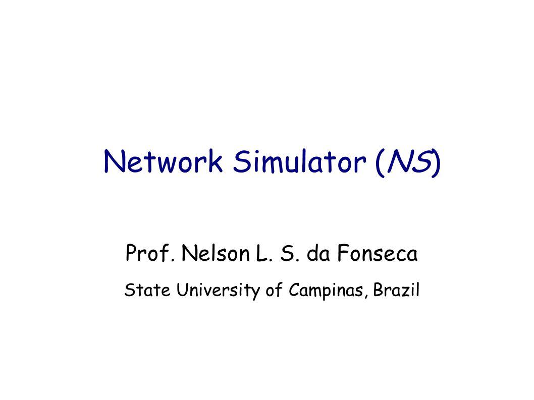 Network Simulator (NS) Prof. Nelson L. S. da Fonseca State University of Campinas, Brazil