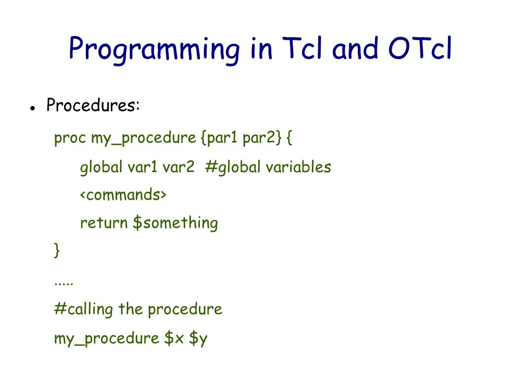 Programming in Tcl and OTcl Procedures: proc my_procedure {par1 par2} { global var1 var2 #global variables return $something }.....