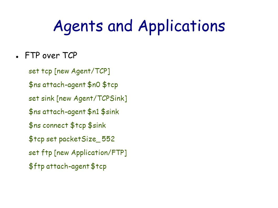 Agents and Applications FTP over TCP set tcp [new Agent/TCP] $ns attach-agent $n0 $tcp set sink [new Agent/TCPSink] $ns attach-agent $n1 $sink $ns connect $tcp $sink $tcp set packetSize_ 552 set ftp [new Application/FTP] $ftp attach-agent $tcp