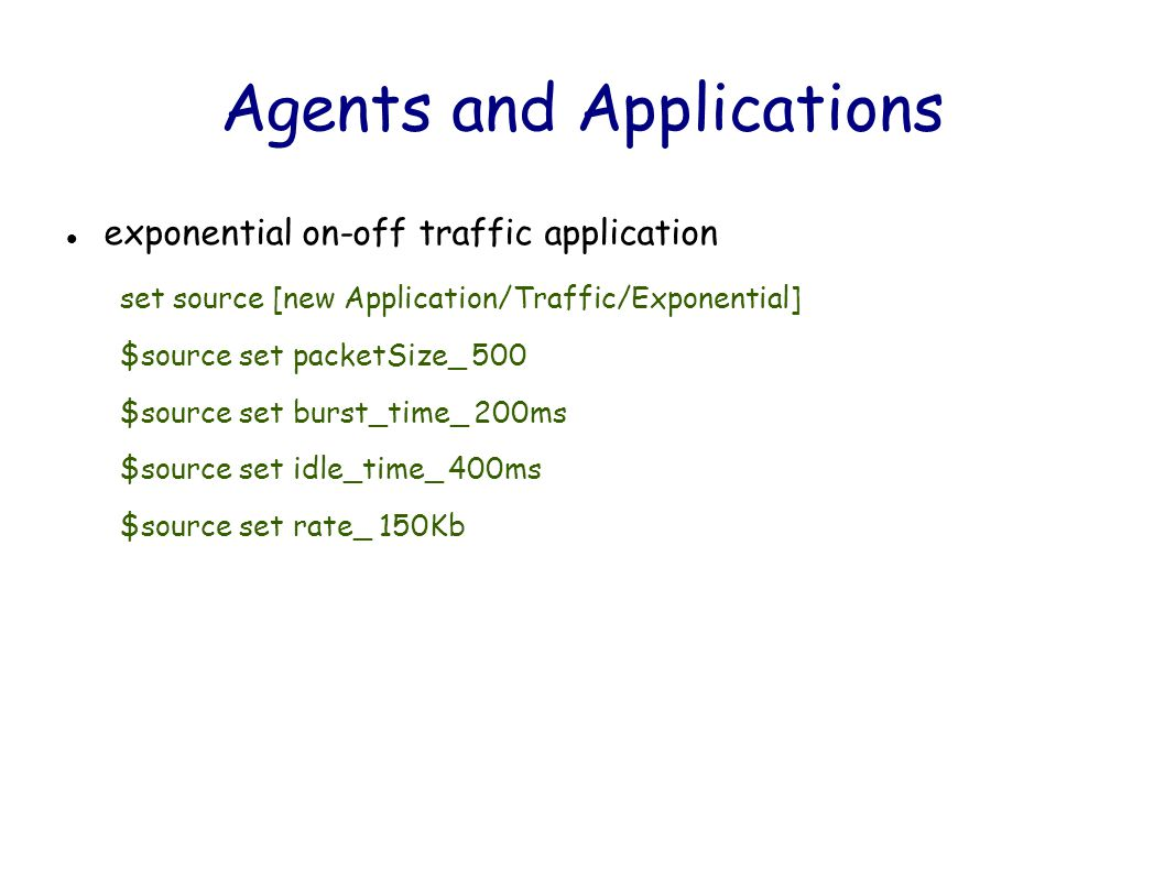 Agents and Applications exponential on-off traffic application set source [new Application/Traffic/Exponential] $source set packetSize_ 500 $source set burst_time_ 200ms $source set idle_time_ 400ms $source set rate_ 150Kb