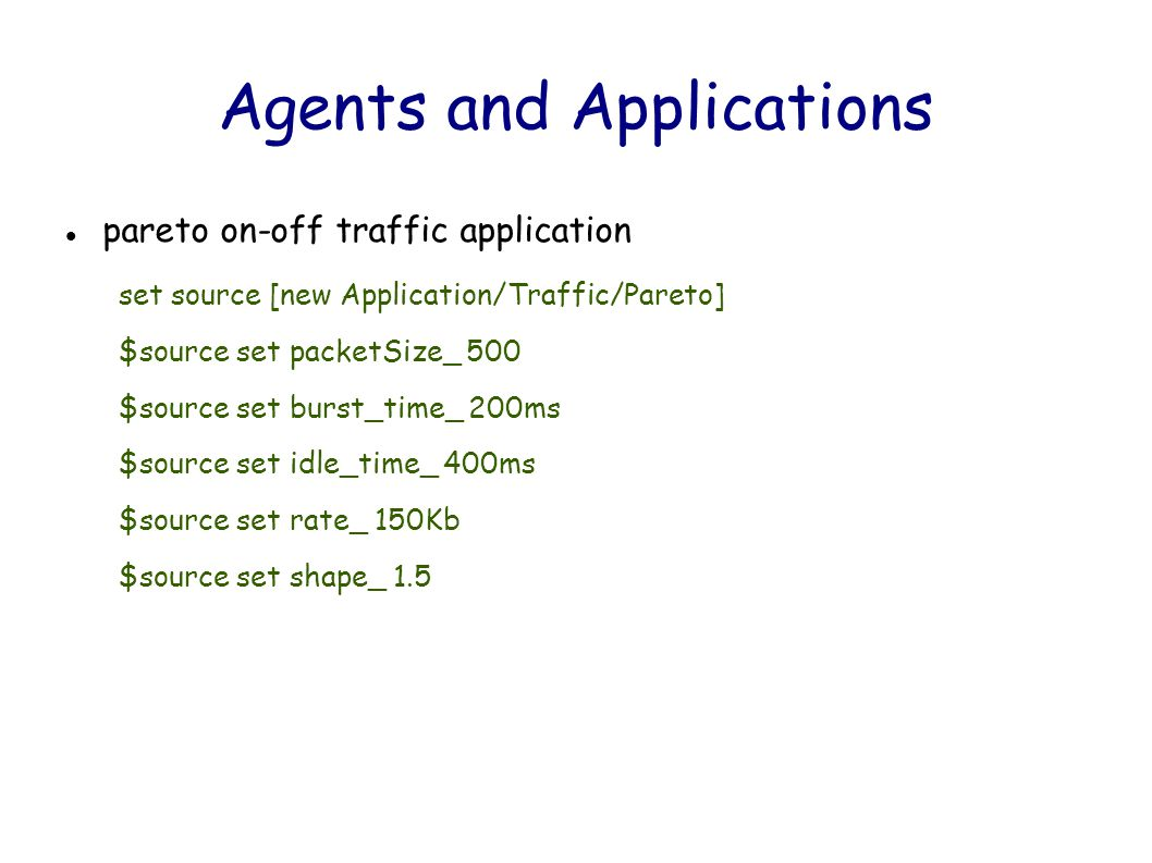 Agents and Applications pareto on-off traffic application set source [new Application/Traffic/Pareto] $source set packetSize_ 500 $source set burst_time_ 200ms $source set idle_time_ 400ms $source set rate_ 150Kb $source set shape_ 1.5